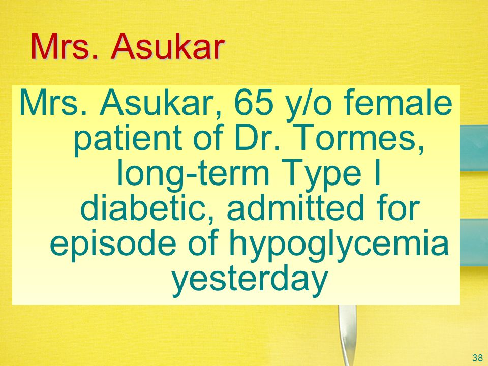 Mrs. Asukar Mrs. Asukar, 65 y/o female patient of Dr. Tormes, long-term Type I diabetic, admitted for episode of hypoglycemia yesterday.