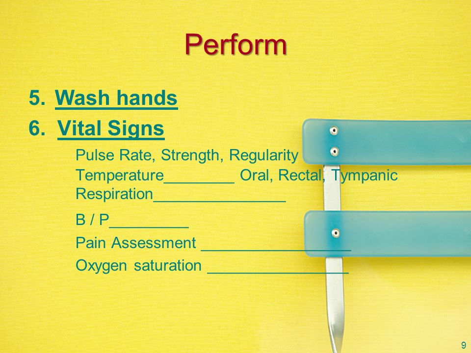 Perform Wash hands. 6. Vital Signs Pulse Rate, Strength, Regularity Temperature________ Oral, Rectal, Tympanic Respiration_______________.