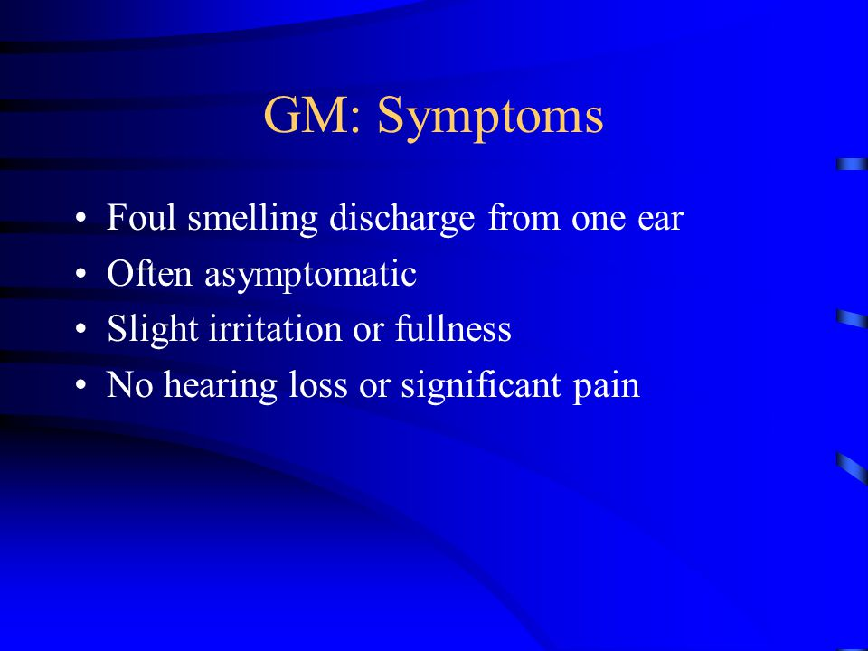 GM: Symptoms Foul smelling discharge from one ear Often asymptomatic