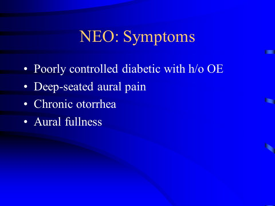 NEO: Symptoms Poorly controlled diabetic with h/o OE