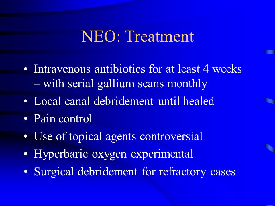 NEO: Treatment Intravenous antibiotics for at least 4 weeks – with serial gallium scans monthly. Local canal debridement until healed.