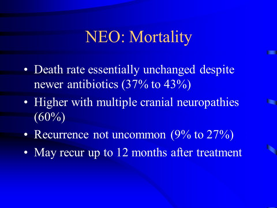 NEO: Mortality Death rate essentially unchanged despite newer antibiotics (37% to 43%) Higher with multiple cranial neuropathies (60%)
