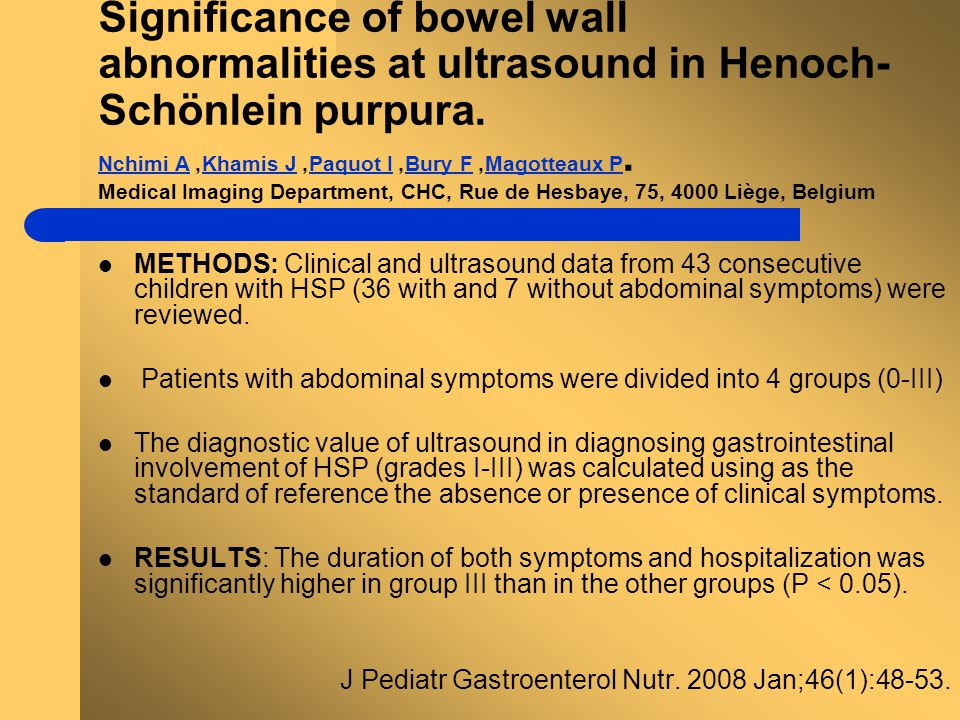 Significance of bowel wall abnormalities at ultrasound in Henoch-Schönlein purpura. Nchimi A, Khamis J, Paquot I, Bury F, Magotteaux P. Medical Imaging Department, CHC, Rue de Hesbaye, 75, 4000 Liège, Belgium