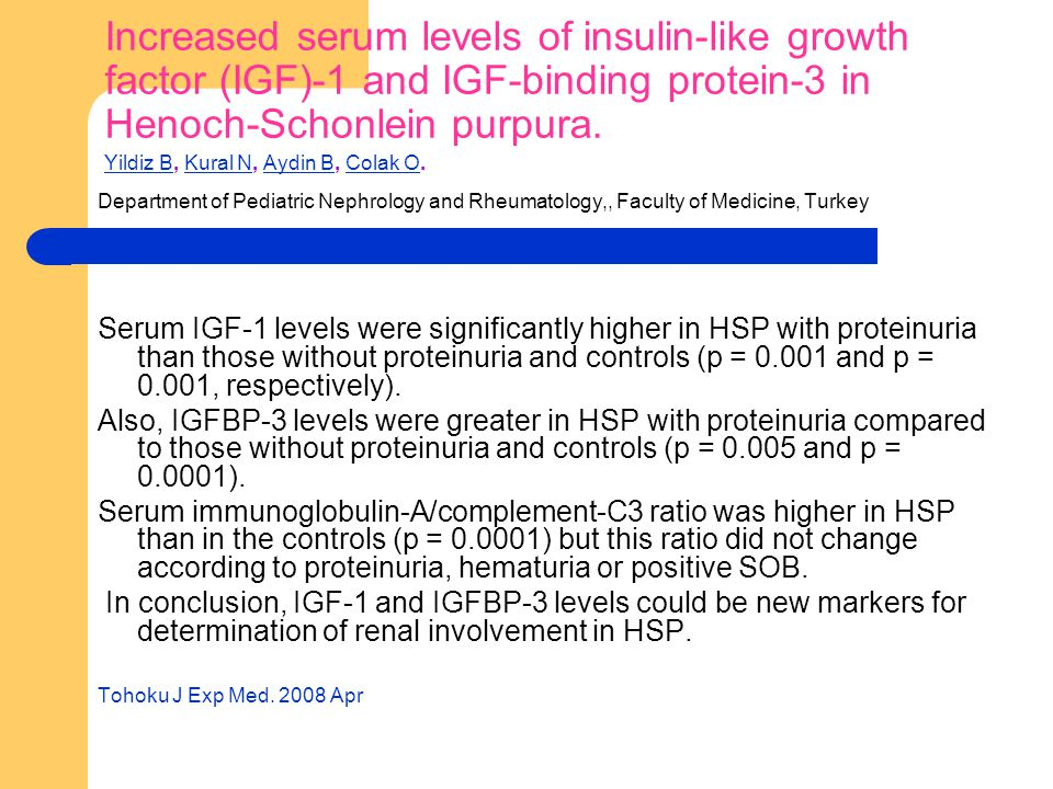 Increased serum levels of insulin-like growth factor (IGF)-1 and IGF-binding protein-3 in Henoch-Schonlein purpura. Yildiz B, Kural N, Aydin B, Colak O.
