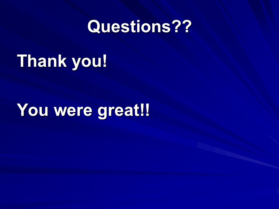 Questions Thank you! You were great!!