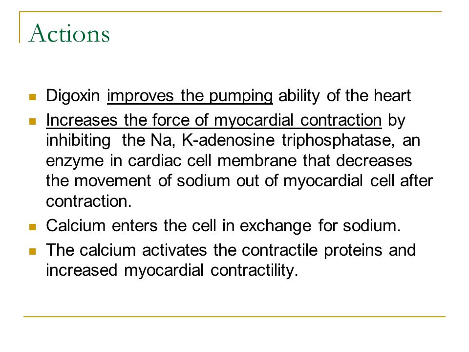 Actions Digoxin improves the pumping ability of the heart