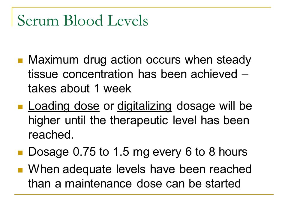 Serum Blood Levels Maximum drug action occurs when steady tissue concentration has been achieved – takes about 1 week.