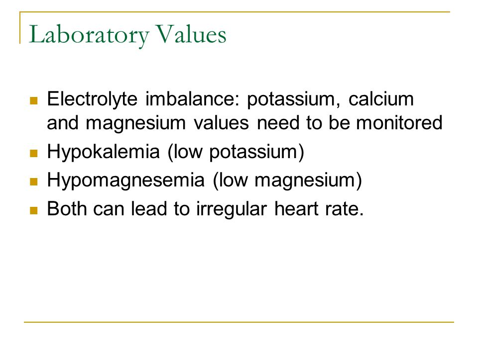 Laboratory Values Electrolyte imbalance: potassium, calcium and magnesium values need to be monitored.