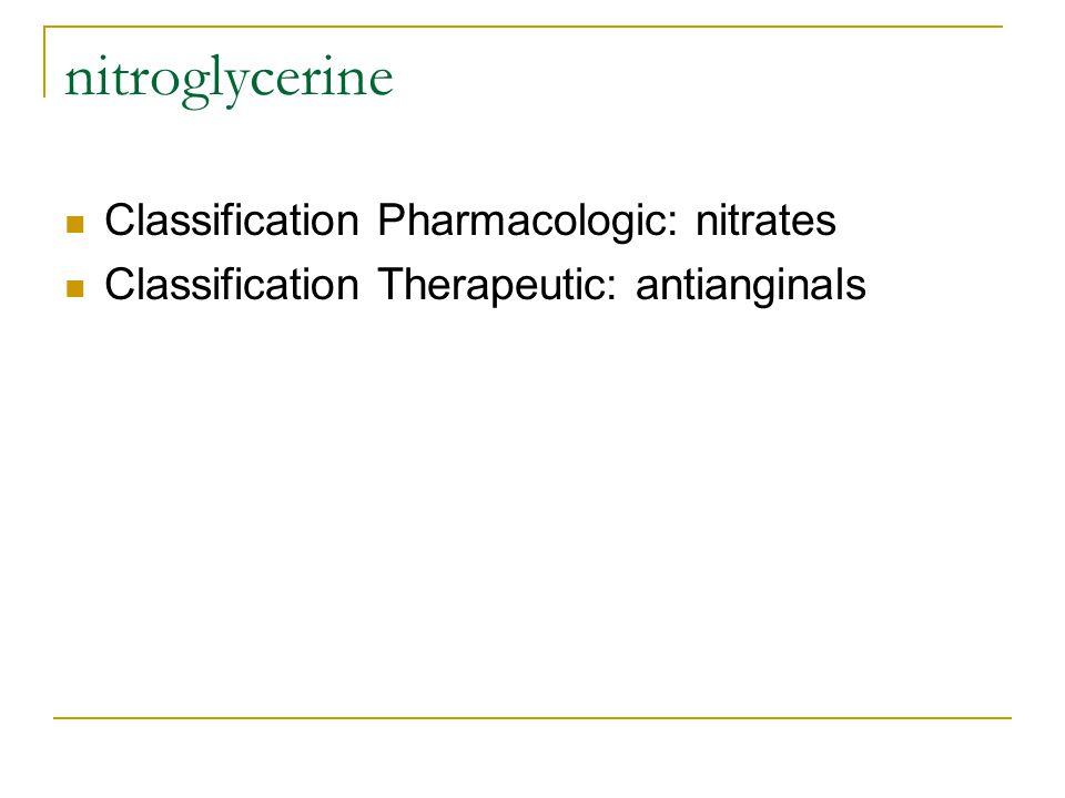 nitroglycerine Classification Pharmacologic: nitrates