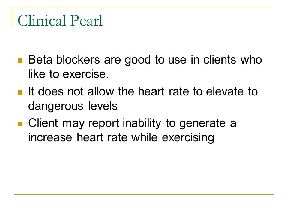 Clinical Pearl Beta blockers are good to use in clients who like to exercise. It does not allow the heart rate to elevate to dangerous levels.