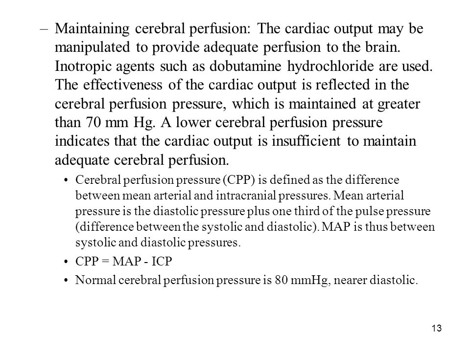 Maintaining cerebral perfusion: The cardiac output may be manipulated to provide adequate perfusion to the brain. Inotropic agents such as dobutamine hydrochloride are used. The effectiveness of the cardiac output is reflected in the cerebral perfusion pressure, which is maintained at greater than 70 mm Hg. A lower cerebral perfusion pressure indicates that the cardiac output is insufficient to maintain adequate cerebral perfusion.