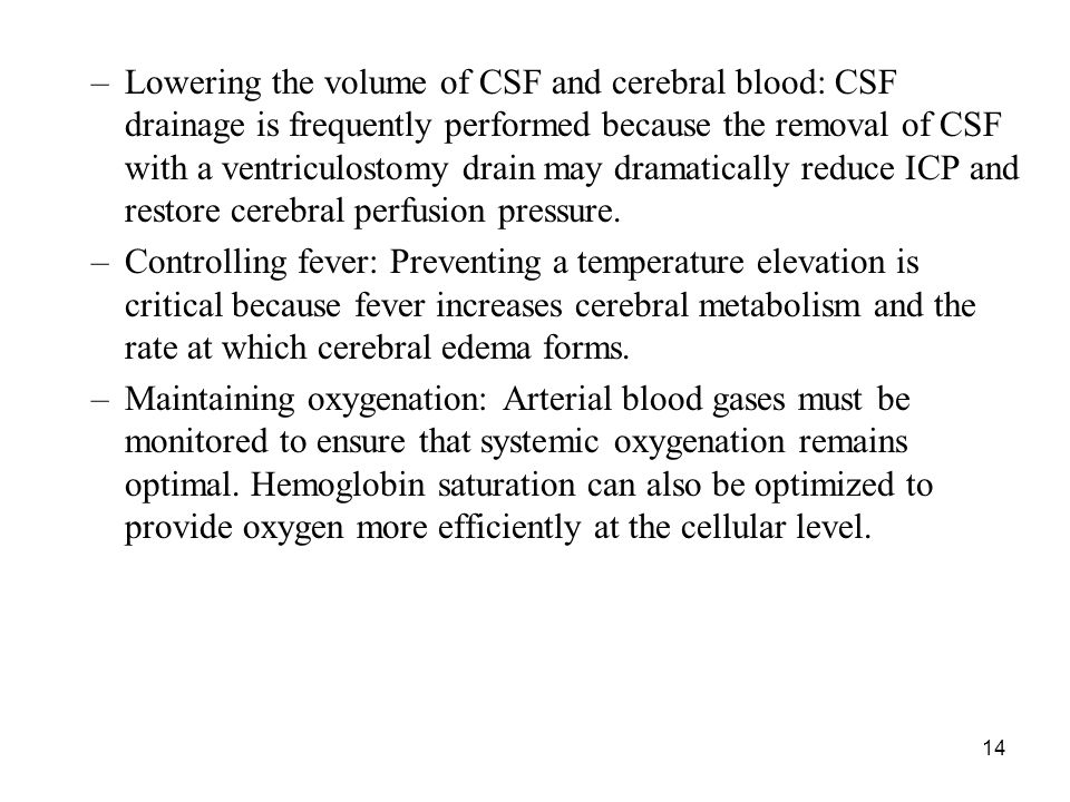 Lowering the volume of CSF and cerebral blood: CSF drainage is frequently performed because the removal of CSF with a ventriculostomy drain may dramatically reduce ICP and restore cerebral perfusion pressure.
