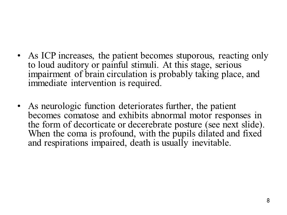 As ICP increases, the patient becomes stuporous, reacting only to loud auditory or painful stimuli. At this stage, serious impairment of brain circulation is probably taking place, and immediate intervention is required.
