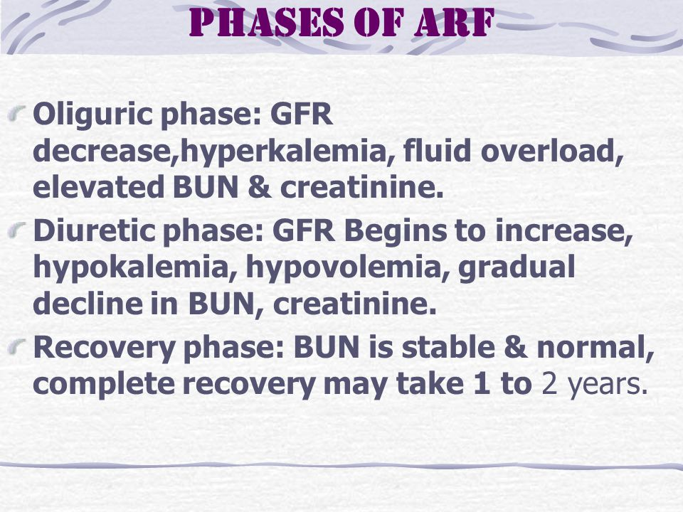 Phases of ARF Oliguric phase: GFR decrease,hyperkalemia, fluid overload, elevated BUN & creatinine.
