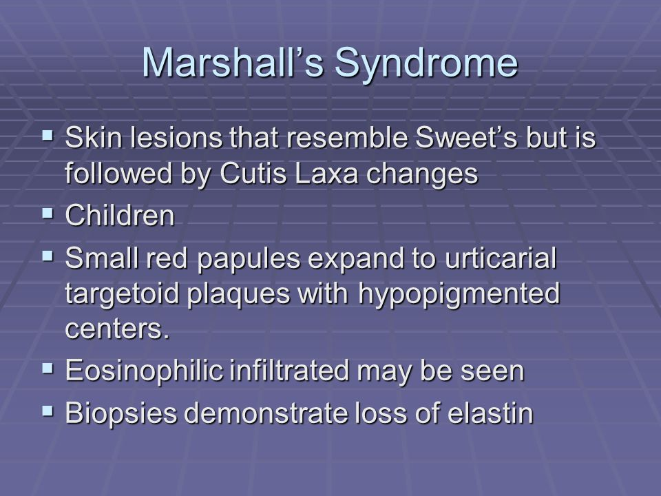 Marshall's Syndrome Skin lesions that resemble Sweet's but is followed by Cutis Laxa changes. Children.