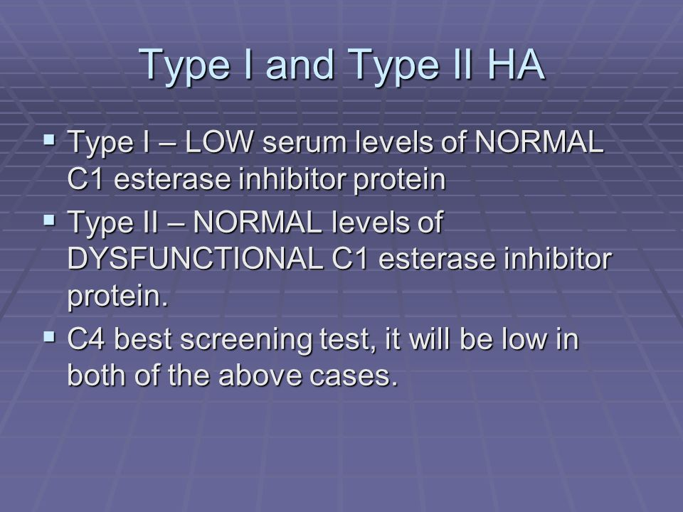 Type I and Type II HA Type I – LOW serum levels of NORMAL C1 esterase inhibitor protein.