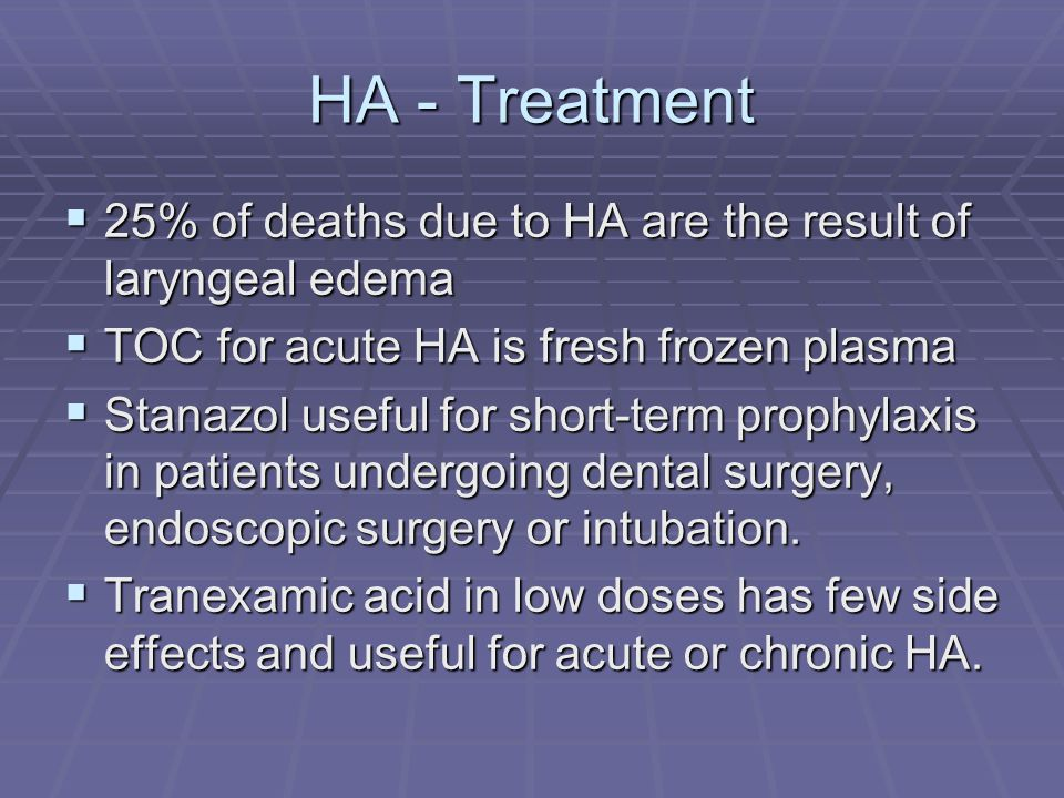 HA - Treatment 25% of deaths due to HA are the result of laryngeal edema. TOC for acute HA is fresh frozen plasma.