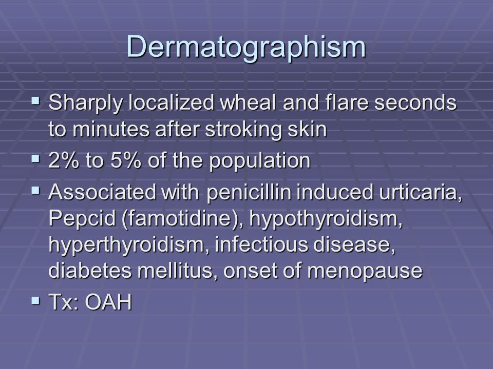 Dermatographism Sharply localized wheal and flare seconds to minutes after stroking skin. 2% to 5% of the population.