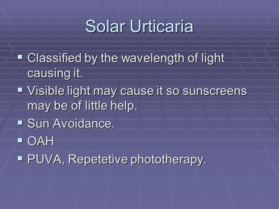 Solar Urticaria Classified by the wavelength of light causing it.
