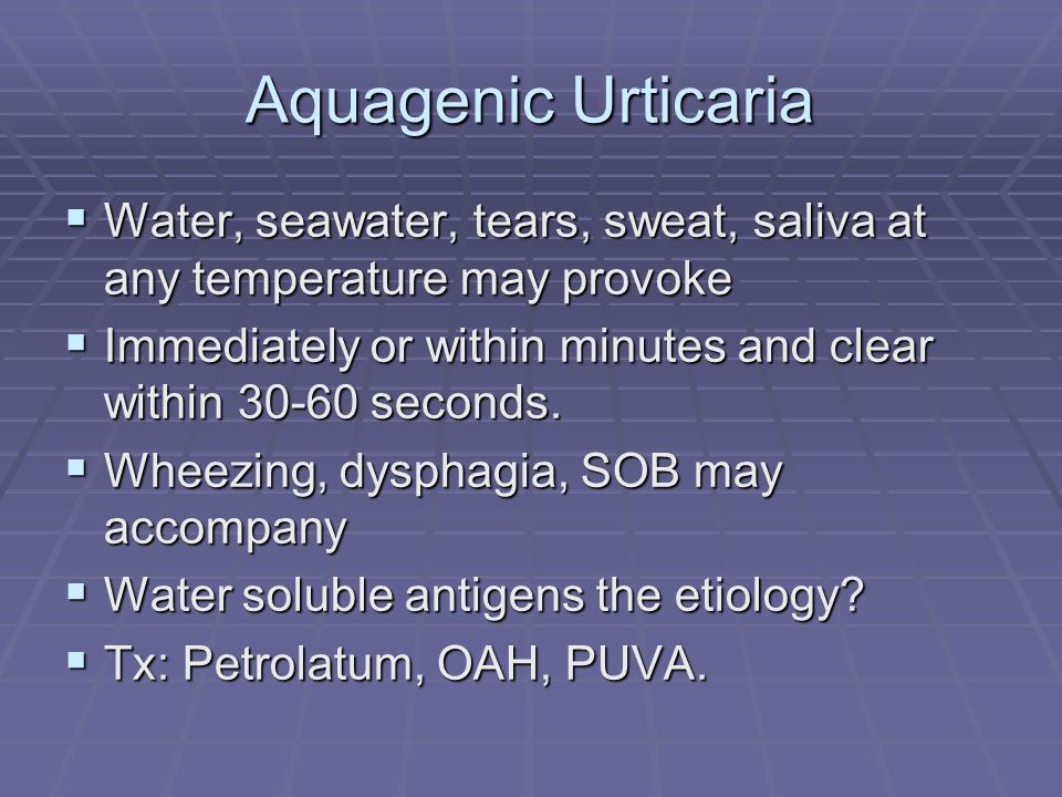 Aquagenic Urticaria Water, seawater, tears, sweat, saliva at any temperature may provoke.