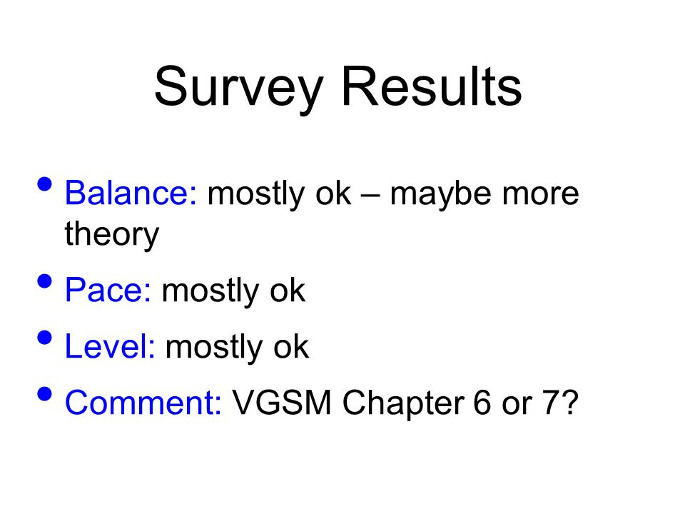 Survey Results Balance: mostly ok – maybe more theory Pace: mostly ok