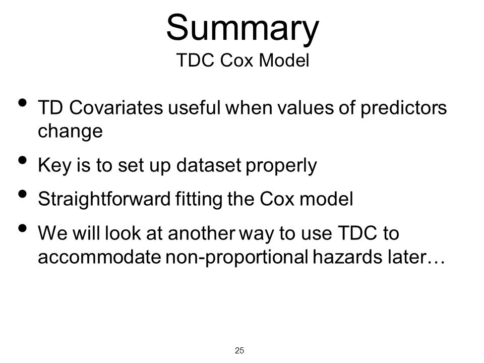 4/13/10 Summary TDC Cox Model. TD Covariates useful when values of predictors change. Key is to set up dataset properly.