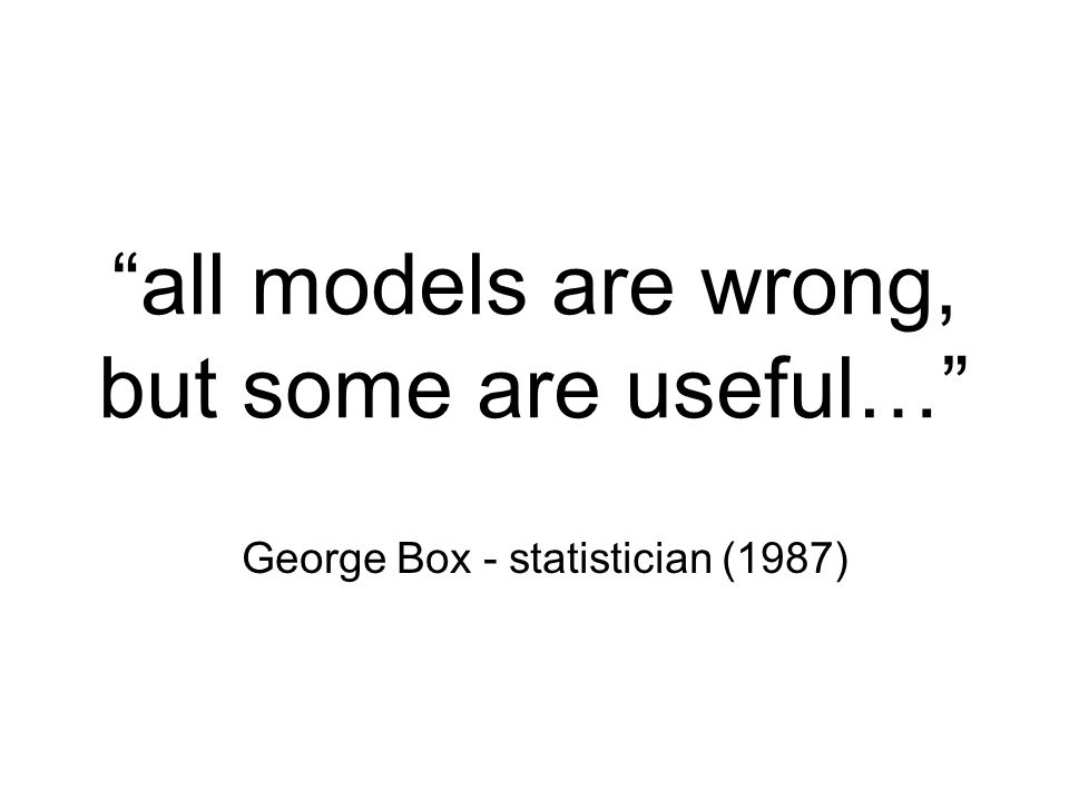 all models are wrong, but some are useful…