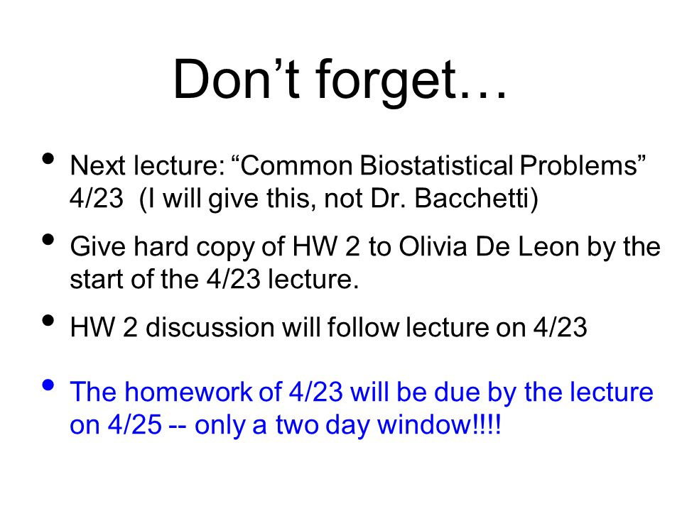 Don't forget… Next lecture: Common Biostatistical Problems 4/23 (I will give this, not Dr. Bacchetti)