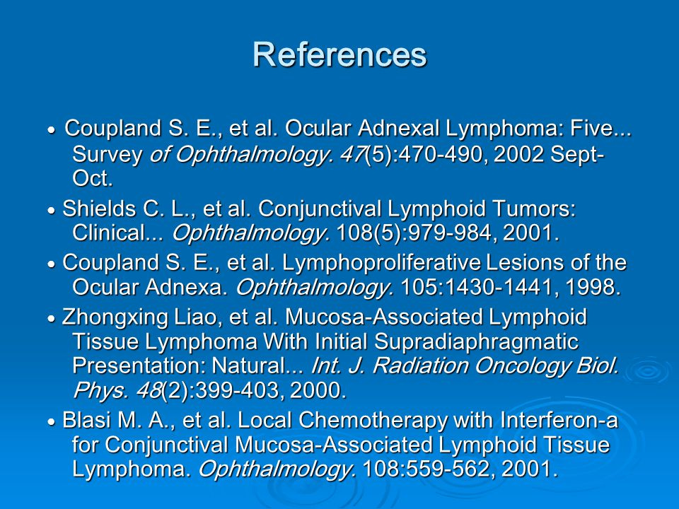 References ● Coupland S. E., et al. Ocular Adnexal Lymphoma: Five... Survey of Ophthalmology. 47(5):470-490, 2002 Sept-Oct.