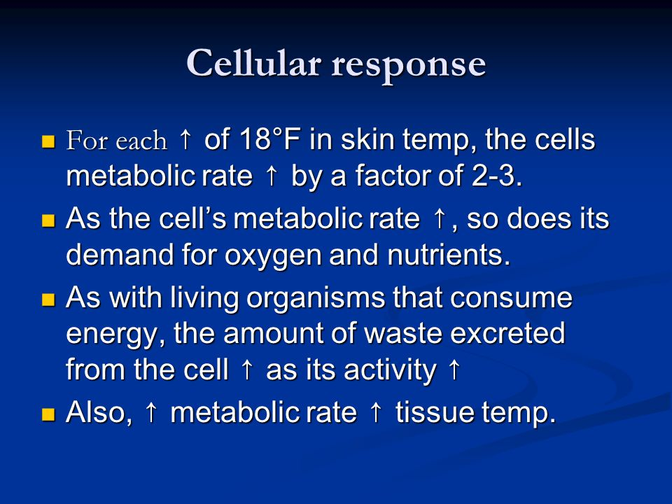 Cellular response For each ↑ of 18°F in skin temp, the cells metabolic rate ↑ by a factor of 2-3.
