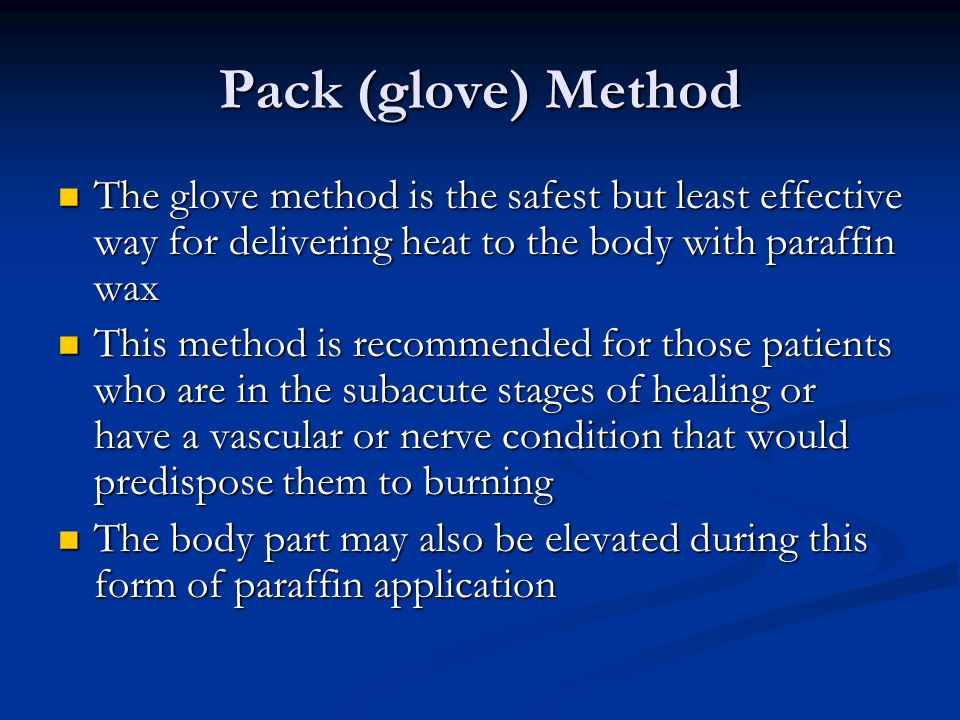 Pack (glove) Method The glove method is the safest but least effective way for delivering heat to the body with paraffin wax.