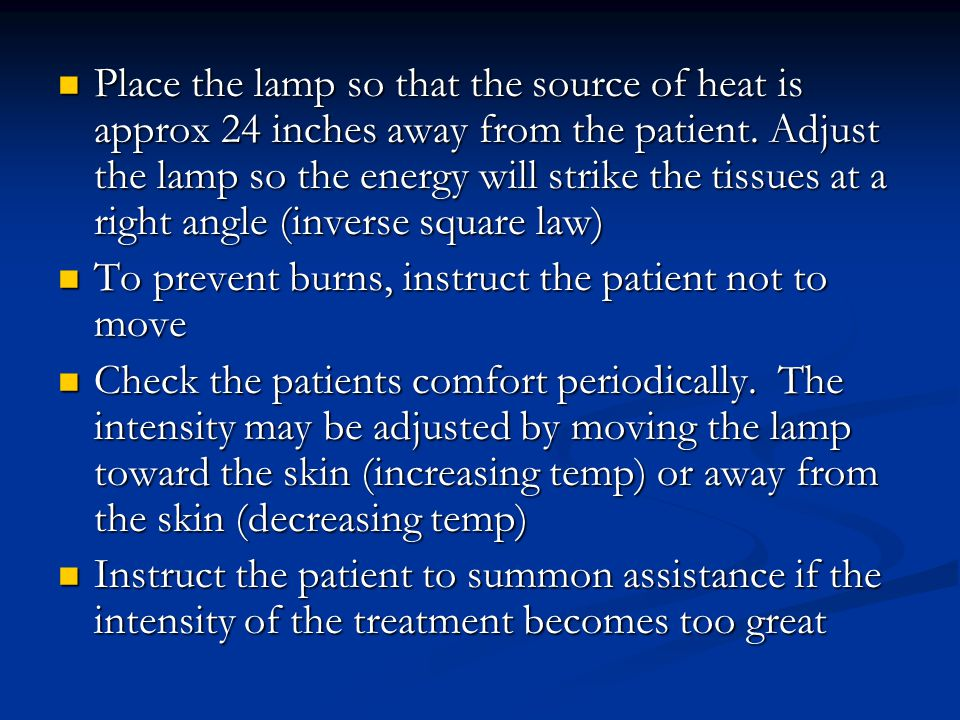Place the lamp so that the source of heat is approx 24 inches away from the patient. Adjust the lamp so the energy will strike the tissues at a right angle (inverse square law)