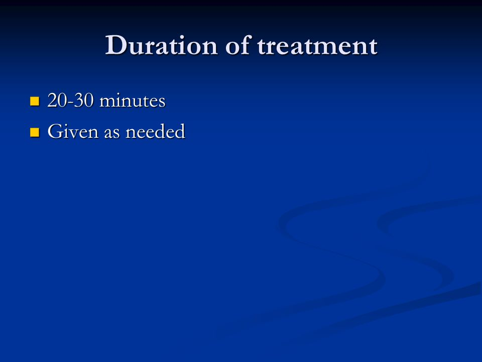 Duration of treatment 20-30 minutes Given as needed