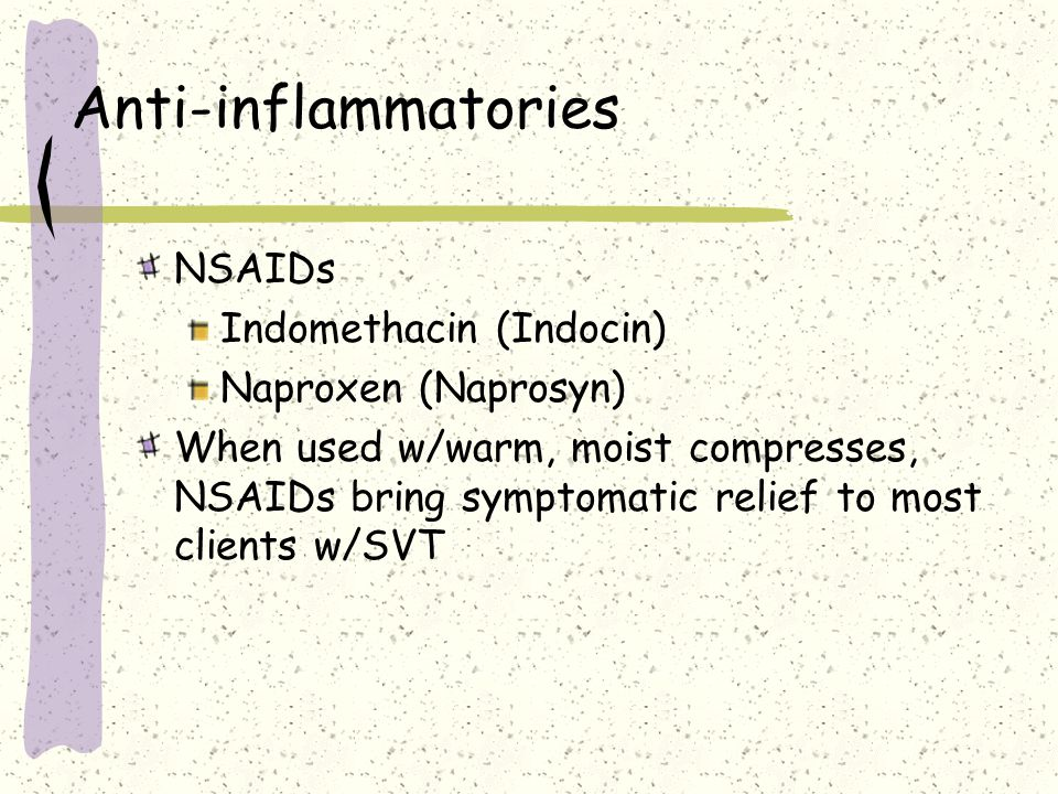 Anti-inflammatories NSAIDs Indomethacin (Indocin) Naproxen (Naprosyn)