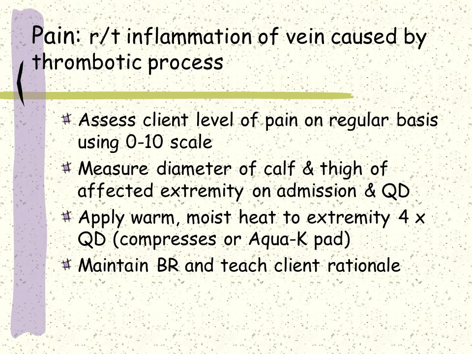 Pain: r/t inflammation of vein caused by thrombotic process