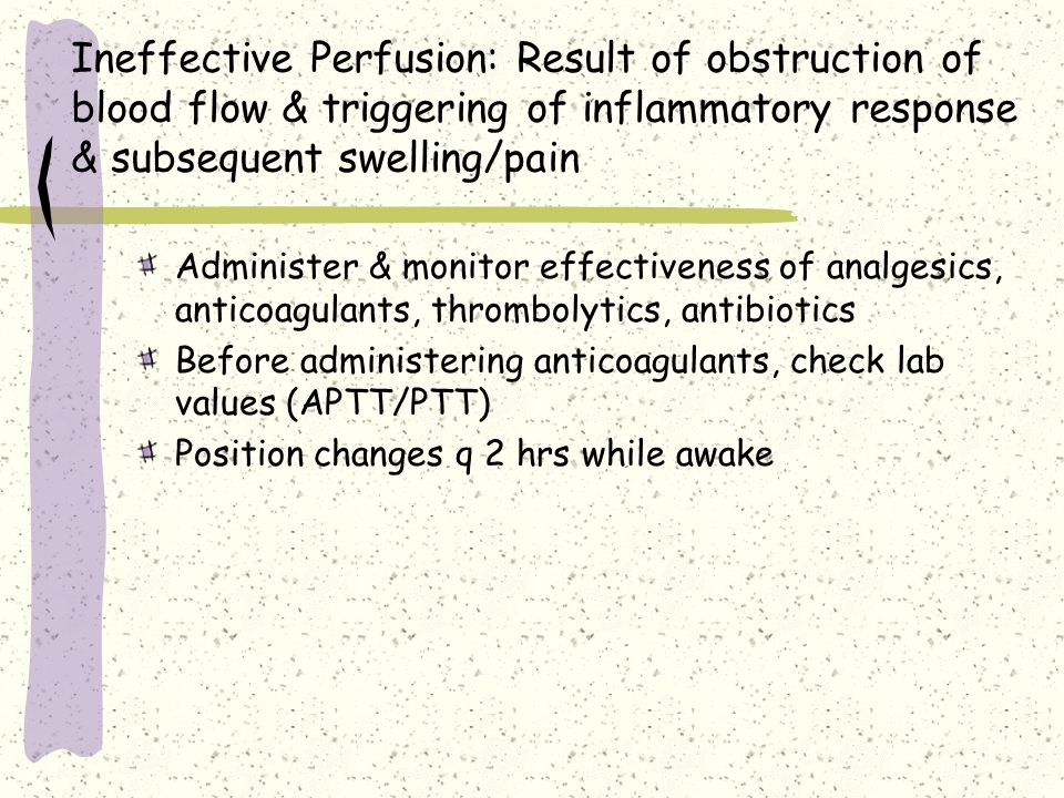 Ineffective Perfusion: Result of obstruction of blood flow & triggering of inflammatory response & subsequent swelling/pain