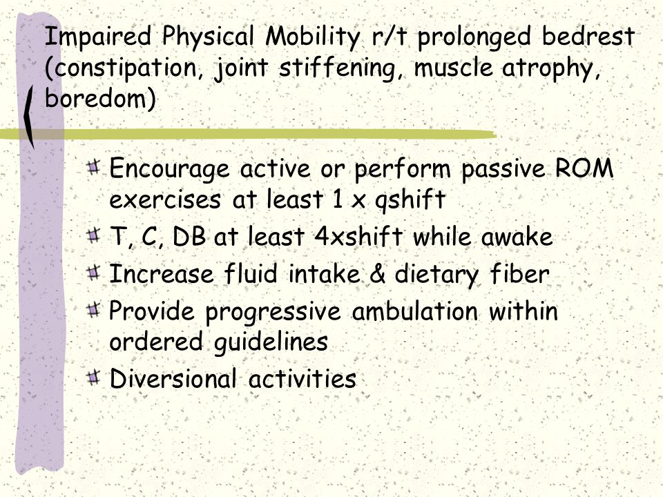 Impaired Physical Mobility r/t prolonged bedrest (constipation, joint stiffening, muscle atrophy, boredom)