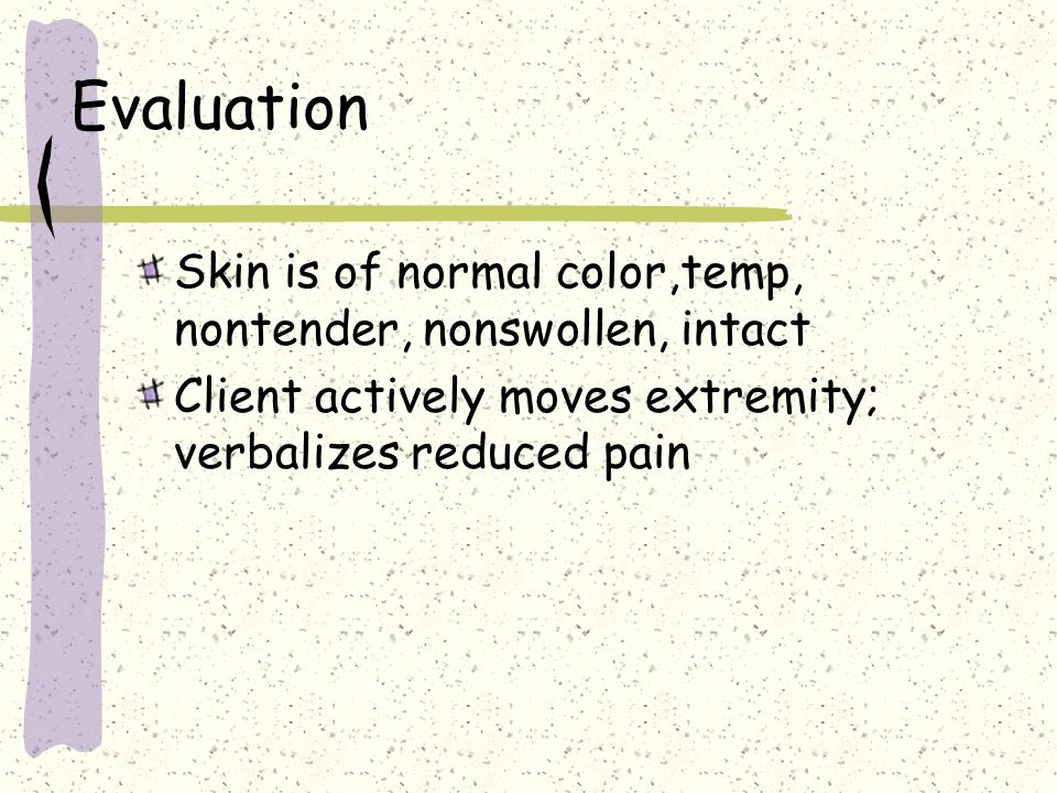 Evaluation Skin is of normal color,temp, nontender, nonswollen, intact