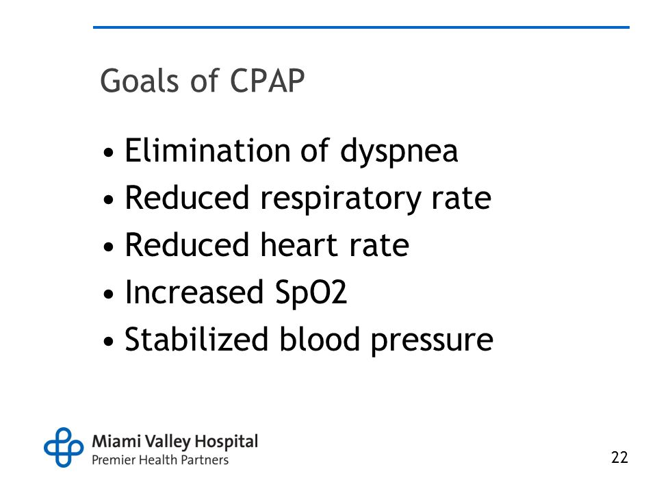 Goals of CPAP Elimination of dyspnea. Reduced respiratory rate. Reduced heart rate. Increased SpO2.