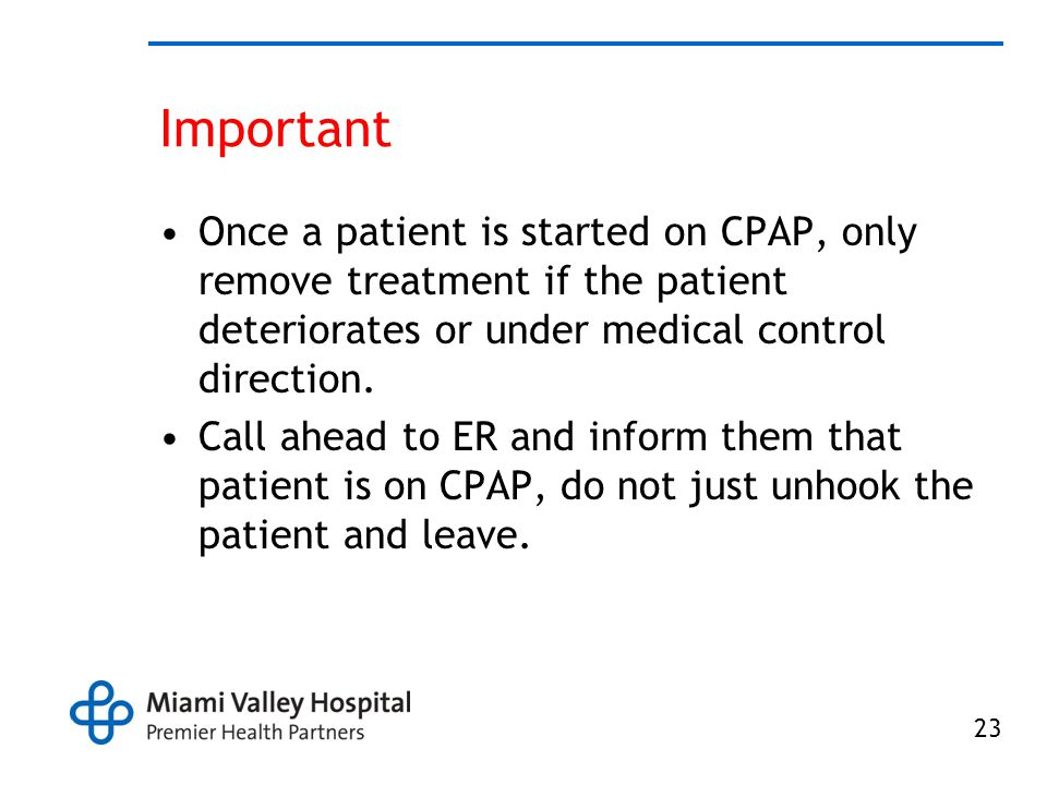 Important Once a patient is started on CPAP, only remove treatment if the patient deteriorates or under medical control direction.