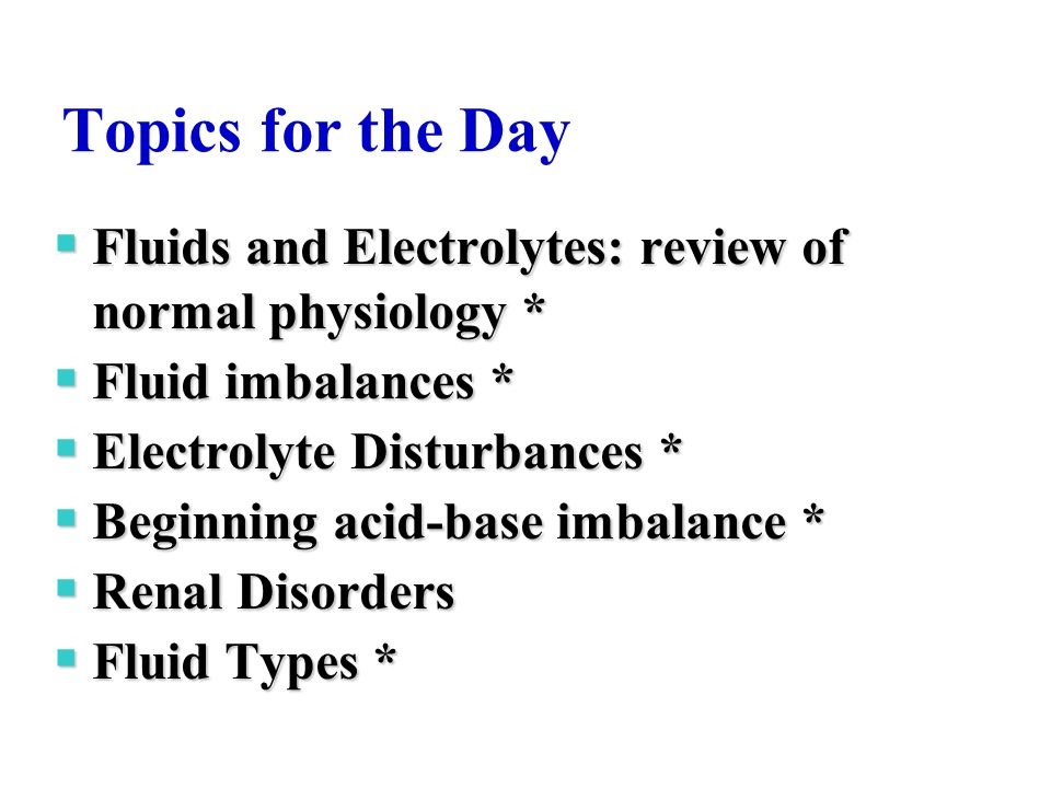 Topics for the Day Fluids and Electrolytes: review of normal physiology * Fluid imbalances * Electrolyte Disturbances *
