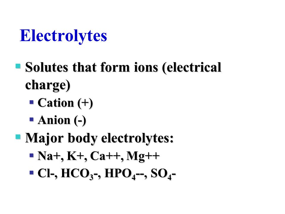 Electrolytes Solutes that form ions (electrical charge)