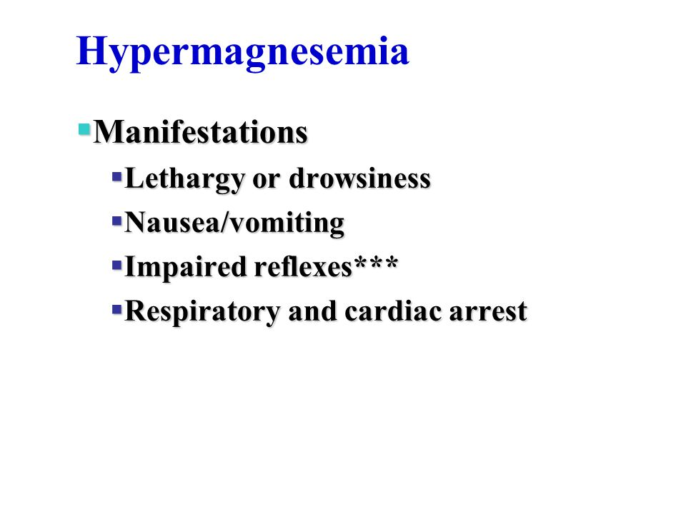 Hypermagnesemia Manifestations Lethargy or drowsiness Nausea/vomiting
