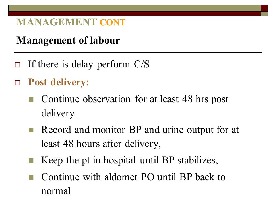 MANAGEMENT CONT Management of labour. If there is delay perform C/S. Post delivery: Continue observation for at least 48 hrs post delivery.