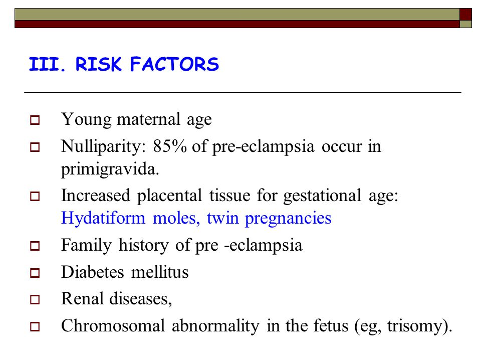III. RISK FACTORS Young maternal age. Nulliparity: 85% of pre-eclampsia occur in primigravida.