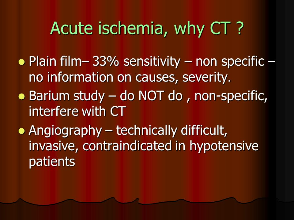 Acute ischemia, why CT Plain film– 33% sensitivity – non specific –no information on causes, severity.