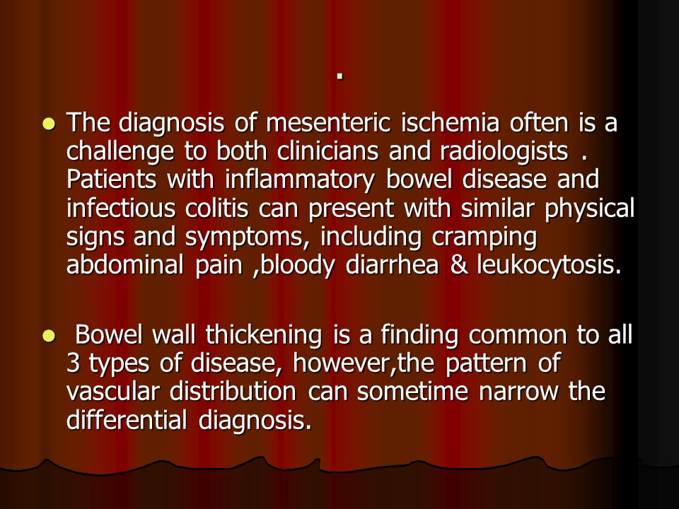 The diagnosis of mesenteric ischemia often is a challenge to both clinicians and radiologists . Patients with inflammatory bowel disease and infectious colitis can present with similar physical signs and symptoms, including cramping abdominal pain ,bloody diarrhea & leukocytosis.