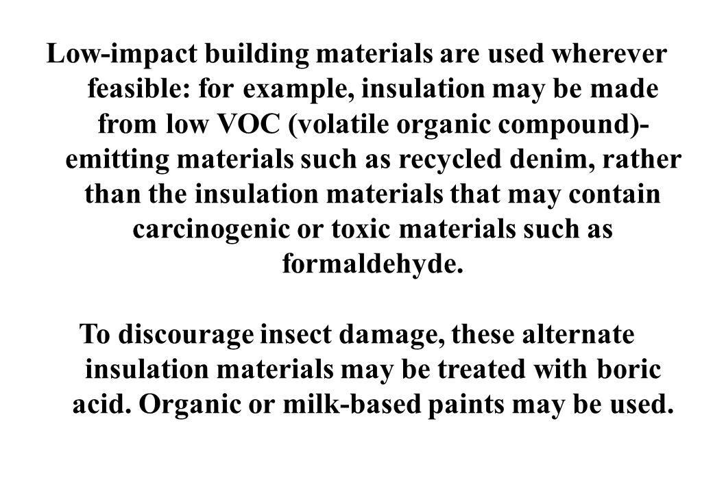 Low-impact building materials are used wherever feasible: for example, insulation may be made from low VOC (volatile organic compound)-emitting materials such as recycled denim, rather than the insulation materials that may contain carcinogenic or toxic materials such as formaldehyde.