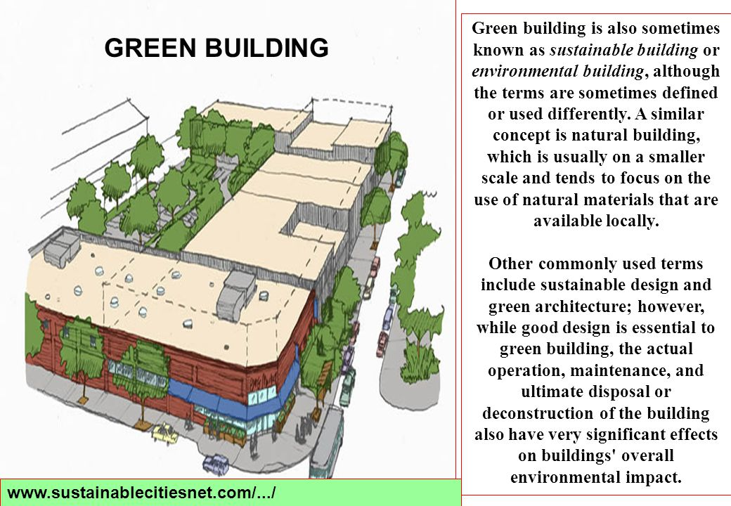 Green building is also sometimes known as sustainable building or environmental building, although the terms are sometimes defined or used differently. A similar concept is natural building, which is usually on a smaller scale and tends to focus on the use of natural materials that are available locally.