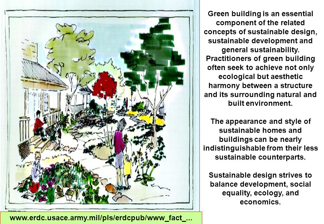 Green building is an essential component of the related concepts of sustainable design, sustainable development and general sustainability.